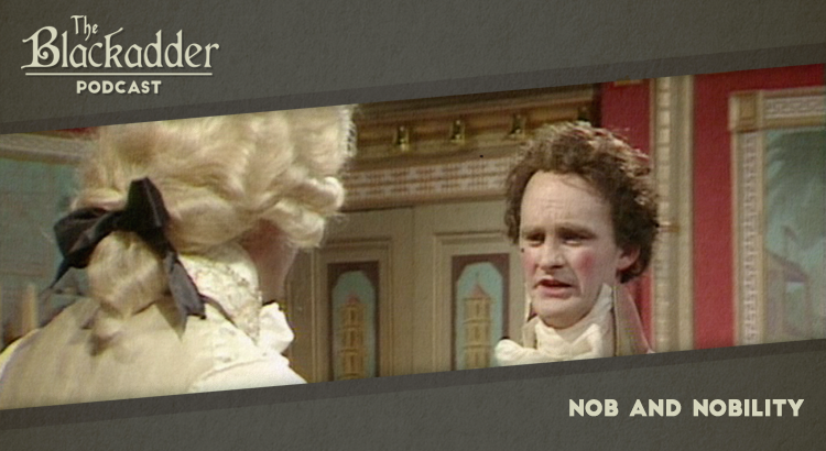 Nob and Nobility - Episode 9 - The Blackadder Podcast