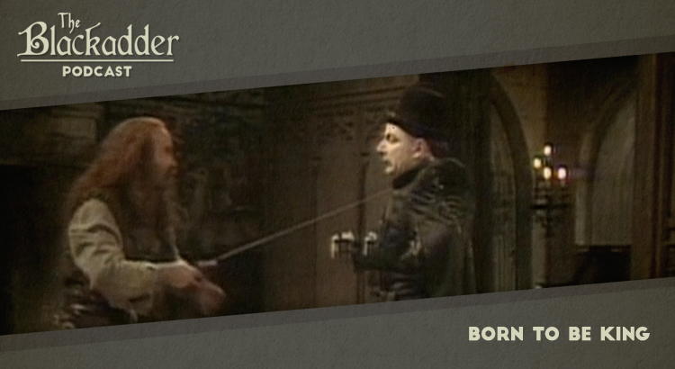 Born to be King - Episode 22 - The Blackadder Podcast